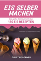 Kindle eBook: Eis selber machen: Das grosse Kochbuch mit über 150 Eis Rezepten mit und ohne Eismaschine